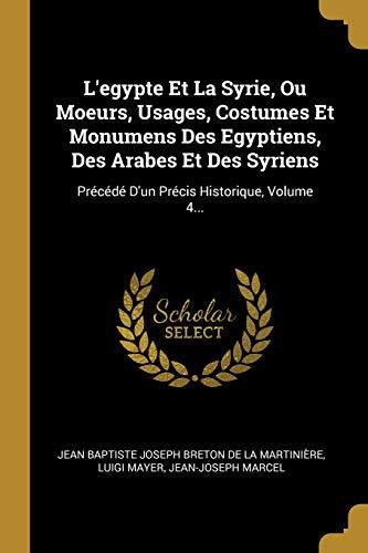 L'egypte Et La Syrie, Ou Moeurs, Usages, Costumes Et Monumens Des Egyptiens, Des Arabes Et Des Syriens: Précédé D'un Précis Historique, Volume 4... (French ()