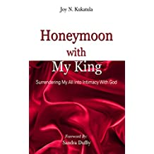 Honeymoon With My King: Surrendering my all into Intimacy with God