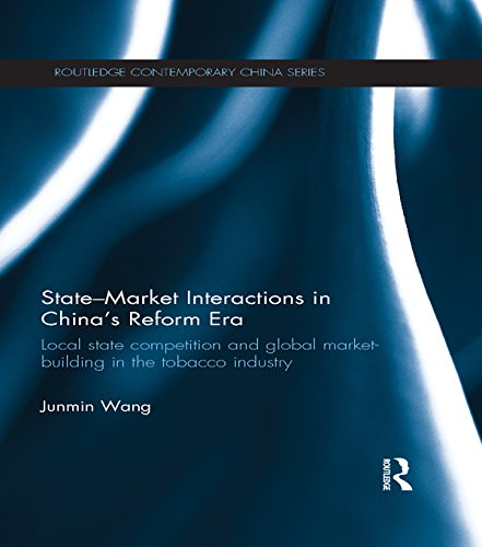 Download State-Market Interactions in China's Reform Era: Local State Competition and Global Market Building in the Tobacco Industry (Routledge Contemporary China Series) Pdf