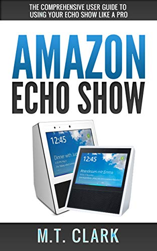 Amazon Com Amazon Echo Show The Comprehensive User Guide To Using