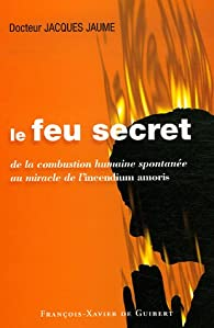 Le feu secret : De la combustion humaine spontanée au miracle de l'incendium amoris par Jacques Jaume