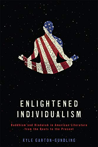 Enlightened Individualism: Buddhism and Hinduism in American Literature from the Beats to the Present