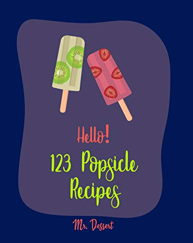 Hello! 123 Popsicle Recipes: Best Popsicle Cookbook Ever For Beginners [Healthy Popsicle Recipe Book, Lemon Dessert Cookbook, Watermelon Recipes, Greek ... Recipes, Frozen Yogurt Cookbook] [Book 1] by Mr. Dessert