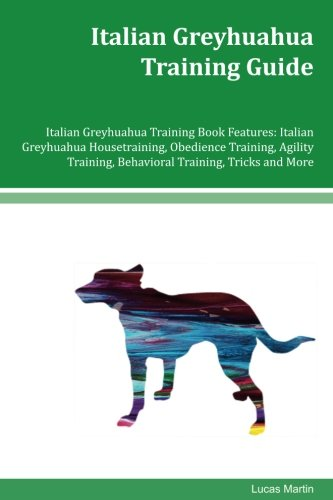 Italian Greyhuahua Training Guide Italian Greyhuahua Training Book Features: Italian Greyhuahua Housetraining, Obedience Training, Agility Training, Behavioral Training, Tricks and More