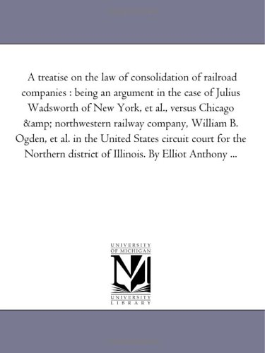 A treatise on the law of consolidation of railroad companies : being an argument in the case of Julius Wadsworth of New York, et al., versus Chicago & ... the United States circuit court for the North pdf