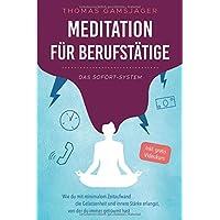 Meditation für Berufstätige - Das Sofort-System: Wie du mit minimalem Zeitaufwand die Gelassenheit und innere Stärke erlangst, von der du immer geträumt hast