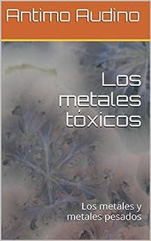 Los metales tóxicos: Los metales y metales pesados (Spanish Edition) by [Audino