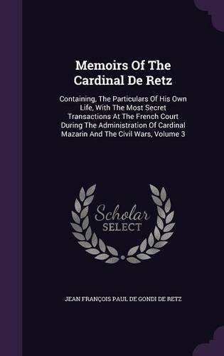 Memoirs of the Cardinal de Retz: Containing, the Particulars of His Own Life, with the Most Secret Transactions at the French Court During the ... Cardinal Mazarin and the Civil Wars, Volume 3 pdf epub