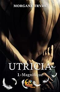 Utricia, tome 1 : Magnifique par Morgane Tryde