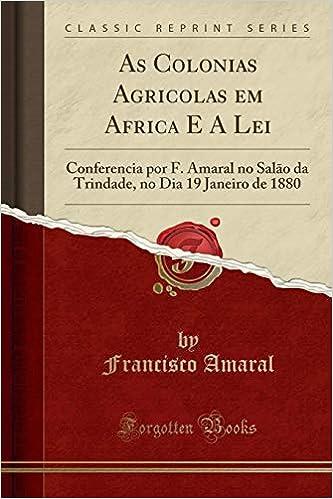 As Colonias Agricolas em Africa E A Lei: Conferencia por F. Amaral no Salão da Trindade, no Dia 19 Janeiro de 1880 Classic Reprint: Amazon.es: Francisco ...