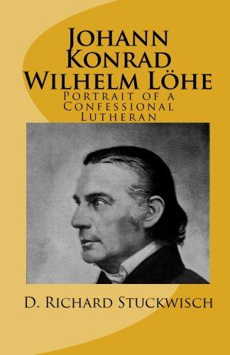 Johann Konrad Wilhelm Löhe: Portrait of a Confessional Lutheran