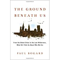 The Ground Beneath Us: From the Oldest Cities to the Last Wilderness, What Dirt Tells Us About Who We Are