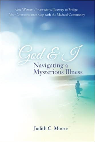 God and I Navigating a Mysterious Illness: One Woman?s Inspirational Journey to Bridge the Communication Gap with the Medical Community