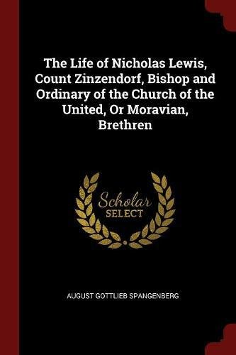 The Life of Nicholas Lewis, Count Zinzendorf, Bishop and Ordinary of the Church of the United, Or Moravian, Brethren pdf