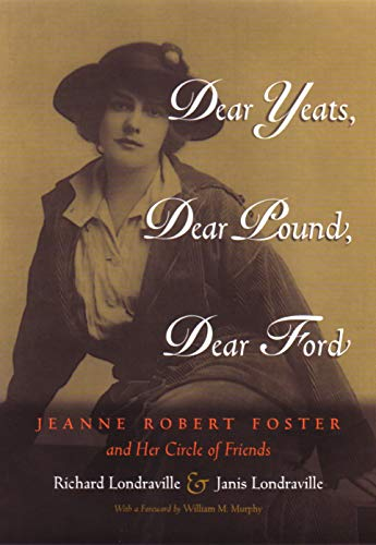 (Dear Yeats, Dear Pound, Dear Ford: Jeanne Robert Foster and Her Circle of Friends (Writing American Women))