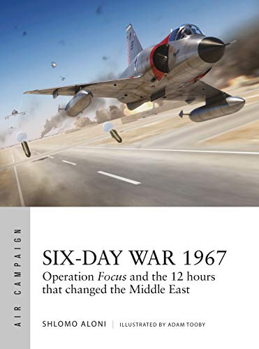 Six-Day War 1967: Operation Focus and the 12 hours that changed the Middle East (Air Campaign Book 10)