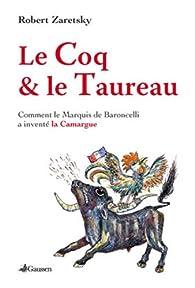 Le Coq et le Taureau : Comment le marquis de Baroncelli a inventé la Camargue par Robert Zaretsky