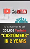 """13 Simple Steps To Get 300,000 YouTube """"Customers"""" In 2 Years (Youtube, Marketing, Business, Video)"""