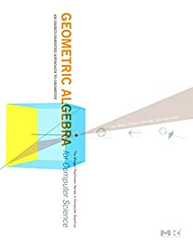 Geometric Algebra for Computer Science (Revised Edition): An Object-Oriented Approach to Geometry (The Morgan Kaufmann Series in Computer Graphics)