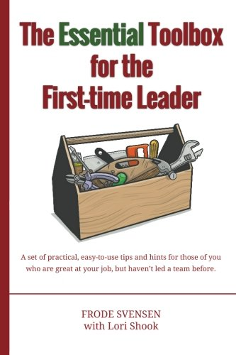 The essential Toolbox for the First-time Leader: A set of practical, easy-to-use tips and hints for those of you who are great at your job, but haven't led a team before. PDF