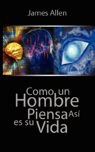 Como un Hombre Piensa Asi es Su Vida / As a Man Thinketh (Spanish Edition)