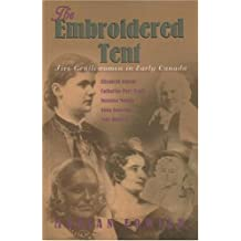 The embroidered tent: Five gentlewomen in early Canada, Elizabeth Simcoe, Catharine Parr Traill, Susanna Moodie, Anna Jameson, Lady Dufferin