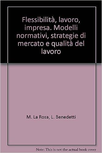 Flessibilità, lavoro, impresa. Modelli normativi, strategie di mercato e qualità del lavoro