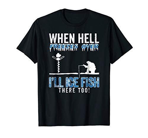 When Hell Freezes Over I'll Ice Fish There Too T-shirt - Hell Freezes Ice