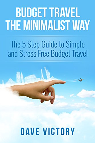 Budget Travel The Minimalist Way: The 5 Step Guide to Simple and Stress Free Budget Travel. (Travel, Budget Travel, Minimalist, Minimalism, Travel Books, Travel Guides)