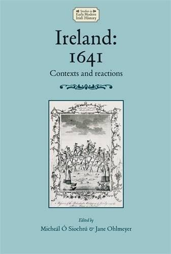 Ireland: 1641: Contexts and reactions (Studies in Early Modern Irish History MUP)