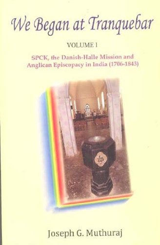 We Began at Tranquebar - Vol. I: SPCK, the Danish-Halle Mission and Anglican Episcopacy in India (1706-1843)