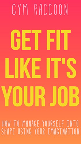 F.r.e.e Get Fit Like It's Your Job: How to manage yourself into shape<br />[K.I.N.D.L.E]