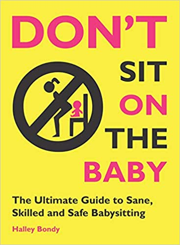 Don T Sit On The Baby The Ultimate Guide To Sane Skilled And Safe Babysitting Bondy Halley 0046442019583 Books Amazon Ca