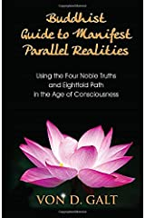 Buddhist Guide to Manifest Parallel Realities: Using the Four Noble Truths & Eightfold Path in the Age of Consciousness Paperback