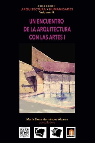 Volumen 9  Un encuentro de la arquitectura con las artes I (Colección Arquitectura y Humanidades) (Volume 9) (Spanish Edition)