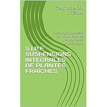 S.I.P.F SUSPENSIONS INTÉGRALES DE PLANTES FRAÎCHES: Résultats de tests en Laboratoires et Conseils d'utilisation (French Edition)