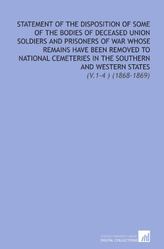 Statement of the Disposition of Some of the Bodies of Deceased Union Soldiers and Prisoners of War Whose Remains Have Been Removed to National ... and Western States: (V.1-4 ) (1868-1869)