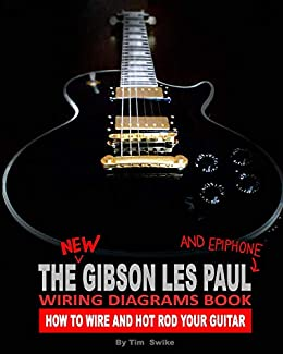 the new gibson les paul and epiphone wiring diagrams book : how to wire and  hot
