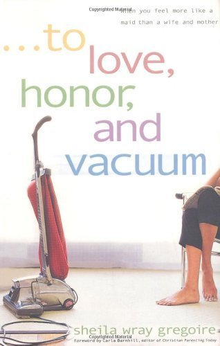 To Love, Honor, and Vacuum: When You Feel More Like a Maid Than a Wife and Mother by Gregoire, Sheila Wray(June 10, 2003) Paperback