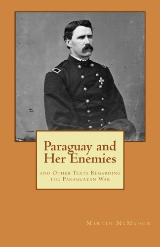 Paraguay and Her Enemies: and Other Texts Regarding the Paraguayan War