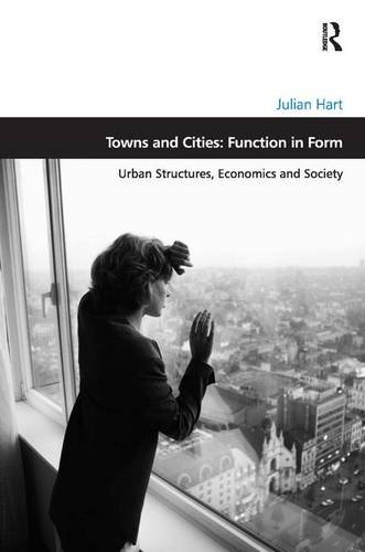 Towns and Cities: Function in Form: Urban Structures, Economics and Society (Design and the Built Environment) ()