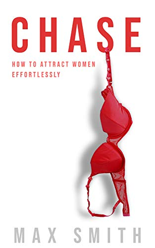 Chase: The Simple Step-by-Step Formula For Making Woman Obsess Over You: (The Ultimate Dating Book For Men, Attract Jaw-Dropping Women Effortlessly)