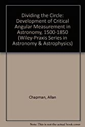 Dividing the Circle: Development of Critical Angular Measurement in Astronomy, 1500-1850 (Wiley-Praxis Series in Astronomy & Astrophysics)