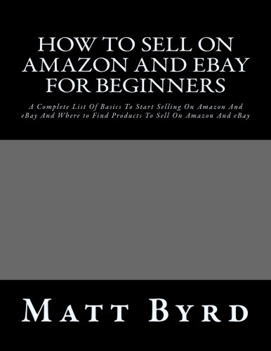 How To Sell On Amazon And Ebay For Beginners: A Complete List Of Basics To Start Selling On Amazon And eBay And Where to Find Products To Sell On ... on ebay for beginners, ebay for beginners)