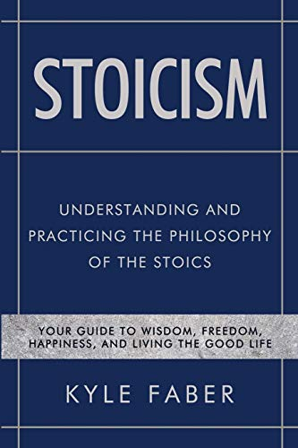 Stoicism – Understanding and Practicing the Philosophy of the Stoics: Your Guide to Wisdom, Freedom, Happiness, and…