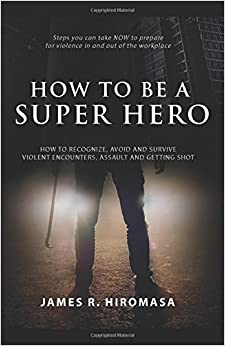 How to be a Super Hero: How to Recognize, Avoid, and Survive Violent Encounters, Assault, and Getting Shot