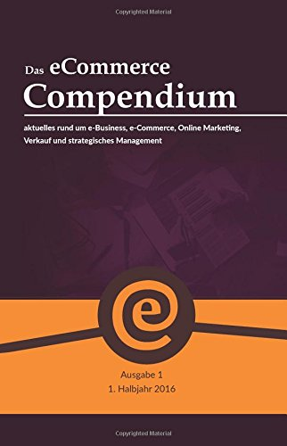 Das eCommerce Compendium - alles rund um e-Business, e-Commerce, Online Marketing, Verkauf und strategisches Management (1. Ausgabe 2016)