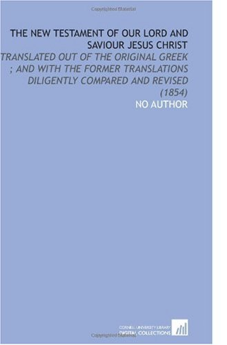 The New Testament of Our Lord and Saviour Jesus Christ: Translated Out of the Original Greek ; and With the Former Translations Diligently Compared and Revised (1854) ebook