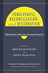 Forgiveness, Reconciliation, and Restoration: Multidisciplinary Studies from a Pentecostal Perspective (Pentecostals, Peacemaking, and Social Justice Book 3)