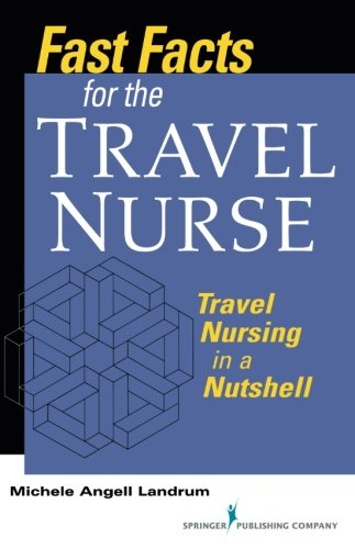 Fast Facts for the Travel Nurse: Travel Nursing in a Nutshell (Volume 1)